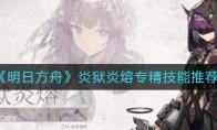 《明日方舟》炎狱炎熔专精技能推荐