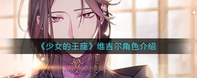 《<a href=https://www.5373.cn/zhuanti/kzfmh/ target=_blank class=infotextkey>少女</a>的王座》维吉尔角色介绍